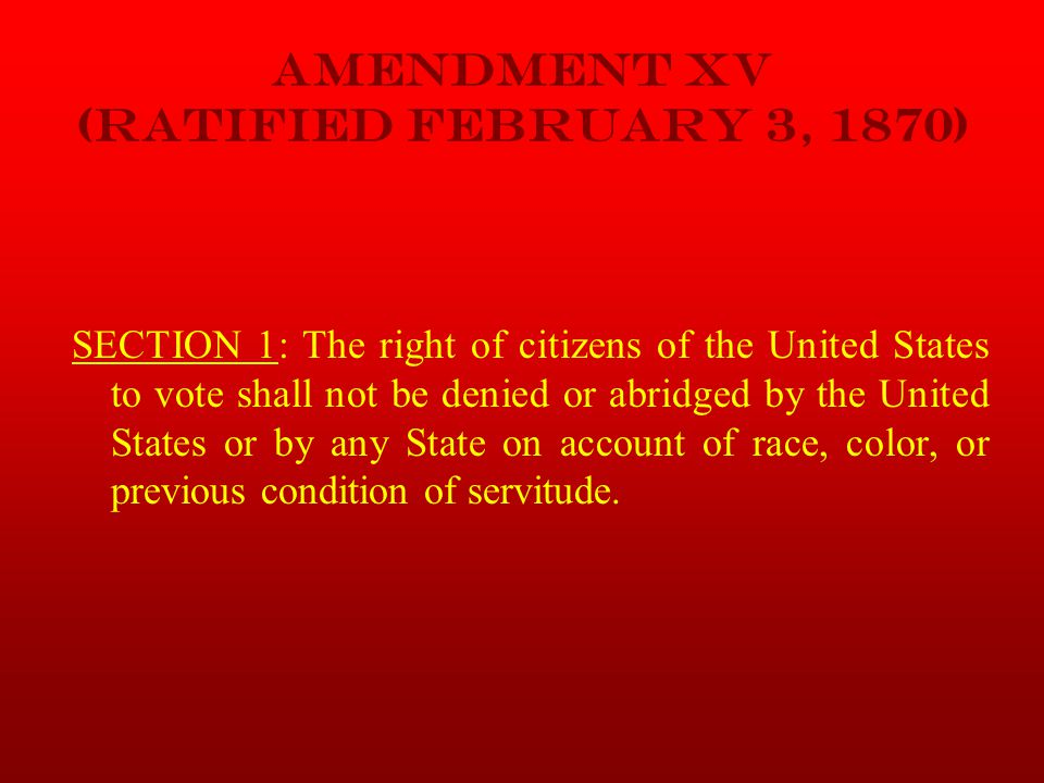 AMENDMENT XV (Ratified February 3, 1870) SECTION 1: The right of citizens of the United States to vote shall not be denied or abridged by the United S