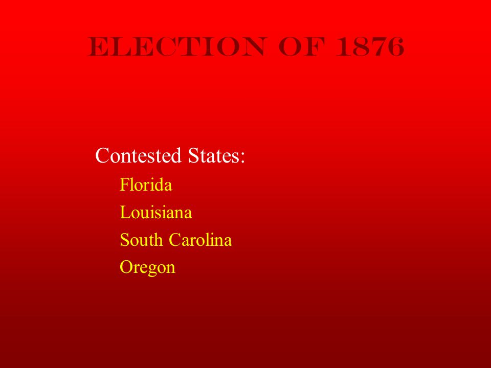 Election of 1876 Contested States: Florida Louisiana South Carolina Oregon