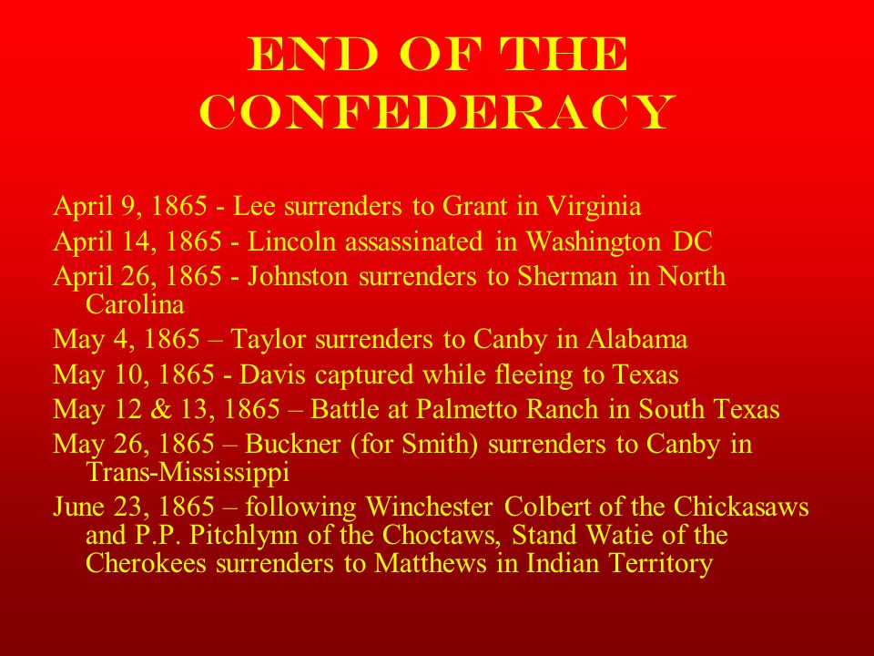 End of the Confederacy April 9, 1865 - Lee surrenders to Grant in Virginia April 14, 1865 - Lincoln assassinated in Washington DC April 26, 1865 - Joh