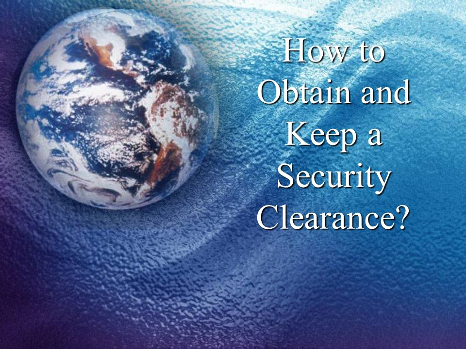 How to Obtain and Keep a Security Clearance?