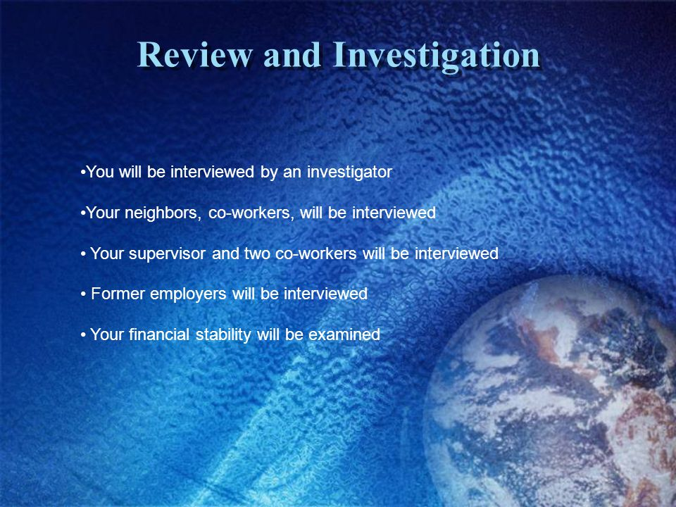 Review and Investigation You will be interviewed by an investigator Your neighbors, co-workers, will be interviewed Your supervisor and two co-workers