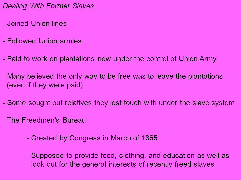 Dealing With Former Slaves ‑ Joined Union lines ‑ Followed Union armies ‑ Paid to work on plantations now under the control of Union Army ‑ Many believed the only way to be free was to leave the plantations (even if they were paid) ‑ Some sought out relatives they lost touch with under the slave system ‑ The Freedmen's Bureau ‑ Created by Congress in March of 1865 ‑ Supposed to provide food, clothing, and education as well as look out for the general interests of recently freed slaves