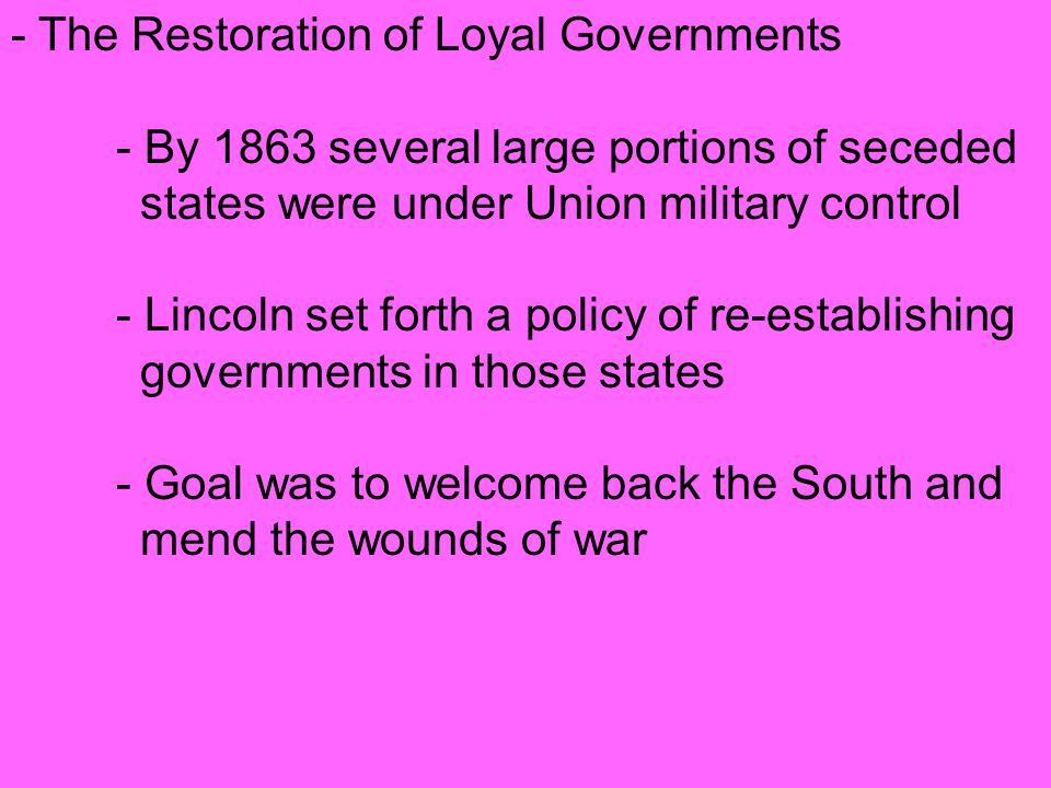 ‑ The Restoration of Loyal Governments ‑ By 1863 several large portions of seceded states were under Union military control ‑ Lincoln set forth a policy of re ‑ establishing governments in those states ‑ Goal was to welcome back the South and mend the wounds of war