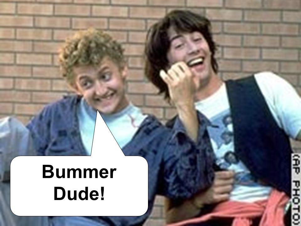 Bummer Dude!