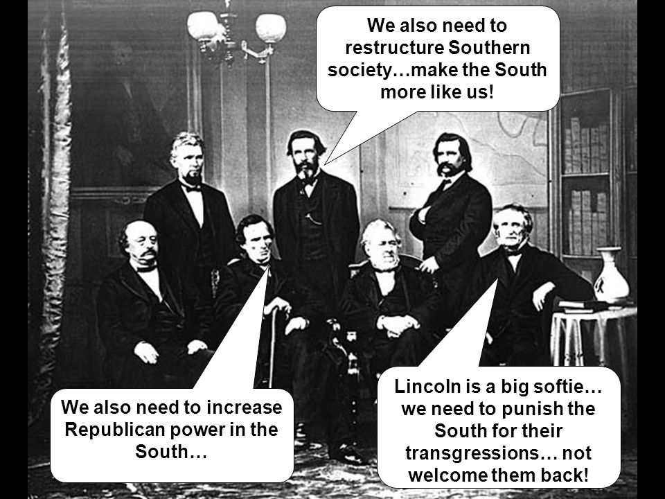 Lincoln is a big softie… we need to punish the South for their transgressions… not welcome them back! We also need to restructure Southern society…mak