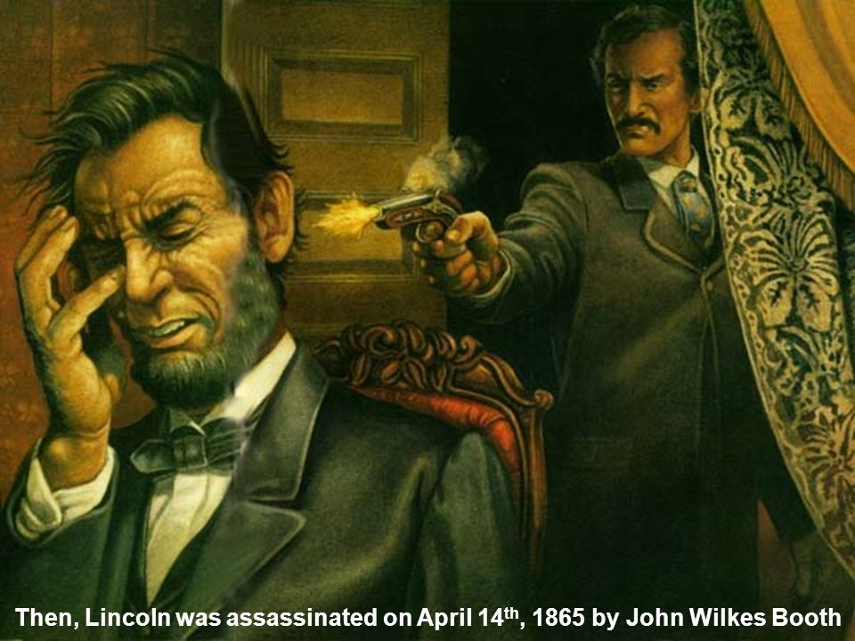 Then, Lincoln was assassinated on April 14 th, 1865 by John Wilkes Booth