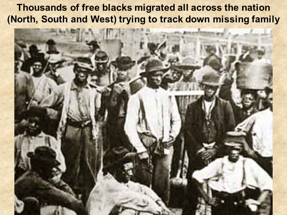 Thousands of free blacks migrated all across the nation (North, South and West) trying to track down missing family