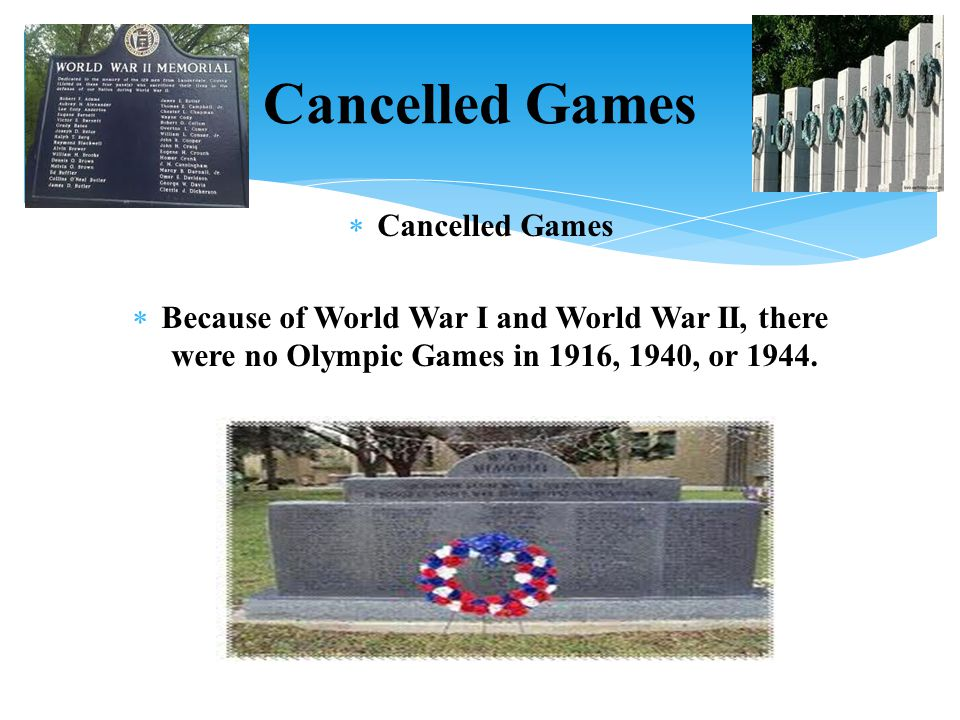  Cancelled Games  Because of World War I and World War II, there were no Olympic Games in 1916, 1940, or 1944. Cancelled Games