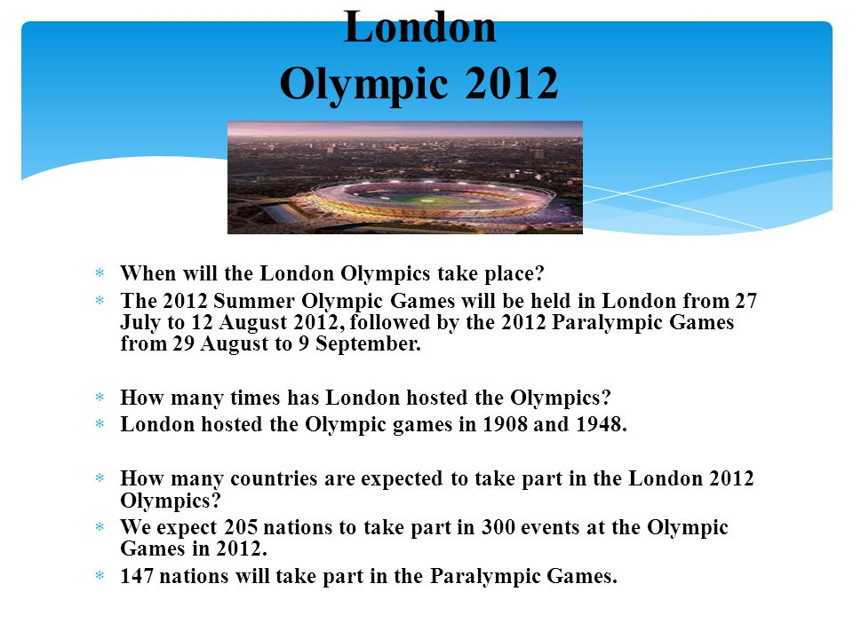  When will the London Olympics take place?  The 2012 Summer Olympic Games will be held in London from 27 July to 12 August 2012, followed by the 201