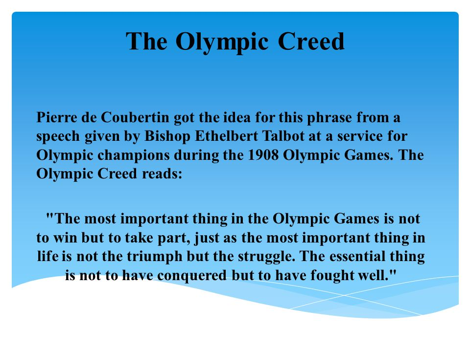  The Olympic Oath  In the name of all competitors, I promise that we shall take part in these  Olympic Games, respecting and abiding by the rules that govern them, in the  true spirit of sportsmanship, for the glory of sport and the honour of our teams.   Written by Baron de Coubertin, the oath is taken by an athlete from the host  nation while holding a corner of the Olympic flag.