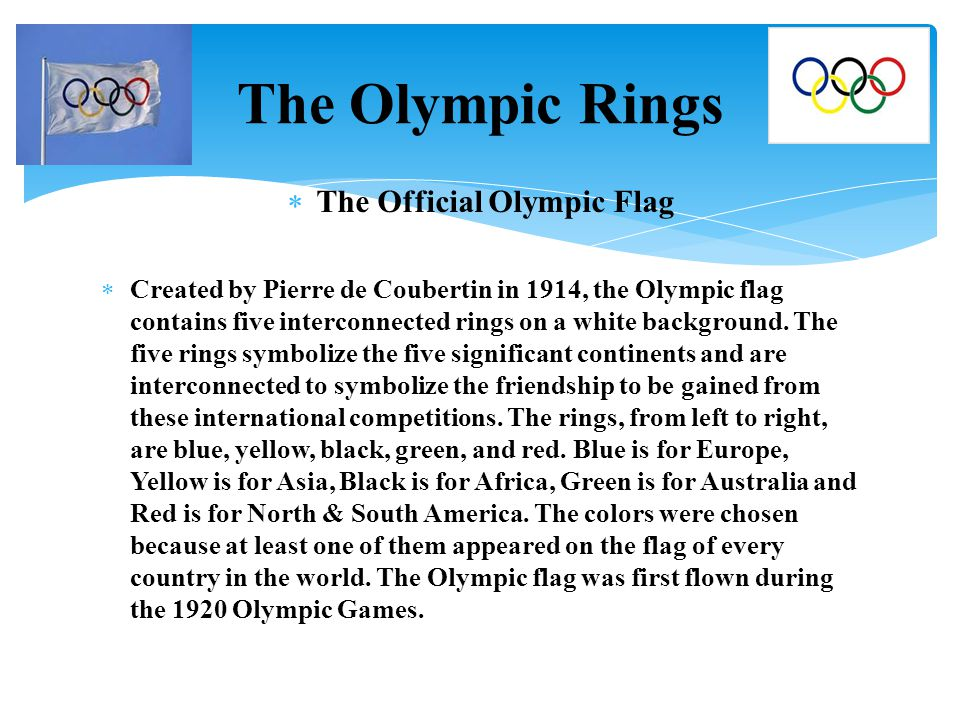  The Official Olympic Flag  Created by Pierre de Coubertin in 1914, the Olympic flag contains five interconnected rings on a white background. The f