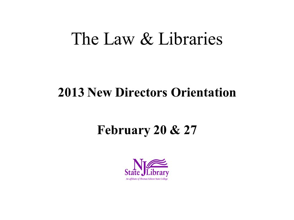 The Law & Libraries 2013 New Directors Orientation February 20 & 27