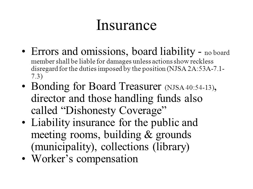 Insurance Errors and omissions, board liability - no board member shall be liable for damages unless actions show reckless disregard for the duties imposed by the position (NJSA 2A:53A-7.1- 7.3) Bonding for Board Treasurer (NJSA 40:54-13), director and those handling funds also called Dishonesty Coverage Liability insurance for the public and meeting rooms, building & grounds (municipality), collections (library) Worker's compensation