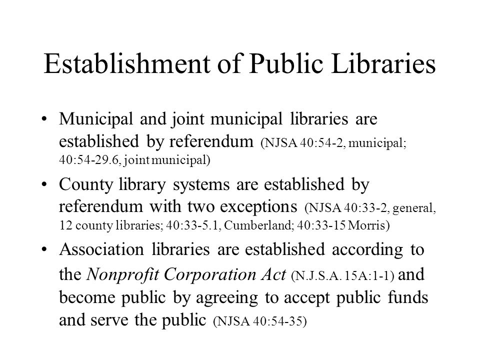 Establishment of Public Libraries Municipal and joint municipal libraries are established by referendum (NJSA 40:54-2, municipal; 40:54-29.6, joint municipal) County library systems are established by referendum with two exceptions (NJSA 40:33-2, general, 12 county libraries; 40:33-5.1, Cumberland; 40:33-15 Morris) Association libraries are established according to the Nonprofit Corporation Act (N.J.S.A.