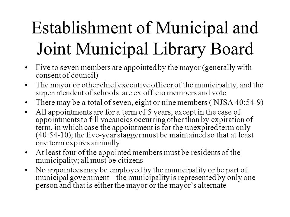 Establishment of Municipal and Joint Municipal Library Board Five to seven members are appointed by the mayor (generally with consent of council) The mayor or other chief executive officer of the municipality, and the superintendent of schools are ex officio members and vote There may be a total of seven, eight or nine members ( NJSA 40:54-9) All appointments are for a term of 5 years, except in the case of appointments to fill vacancies occurring other than by expiration of term, in which case the appointment is for the unexpired term only (40:54-10); the five-year stagger must be maintained so that at least one term expires annually At least four of the appointed members must be residents of the municipality; all must be citizens No appointees may be employed by the municipality or be part of municipal government – the municipality is represented by only one person and that is either the mayor or the mayor's alternate
