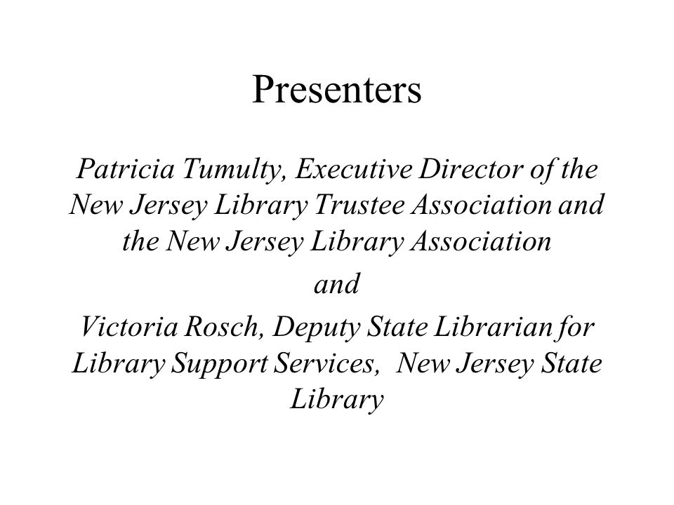 Resources for Additional Information www.njstatelib.org ; www.njla.org; www.ala.org Library law and general law pertaining to libraries - Michele Stricker: mstricker@njstatelib.org; Victoria Rosch: vrosch@njstatelib.org; Pat Tumulty: ptumulty@njla.org Per Capita State Aid Law - Bob Keith: rkeith@njstatelib.org NJSL staff contacts: http://ldb.njstatelib.org/staff_contacts Conferences and workshops presented by NJSL (www.njstatelib.org ), NJLA (www.njla.org) and LibraryLinkNJ (http://librarylinknj.org); ALTAFF (http://www.ala.org/altaff/)