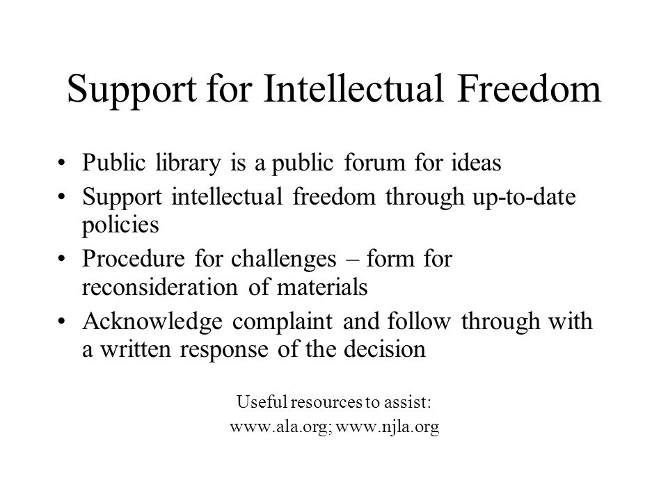 Support for Intellectual Freedom Public library is a public forum for ideas Support intellectual freedom through up-to-date policies Procedure for challenges – form for reconsideration of materials Acknowledge complaint and follow through with a written response of the decision Useful resources to assist: www.ala.org; www.njla.org