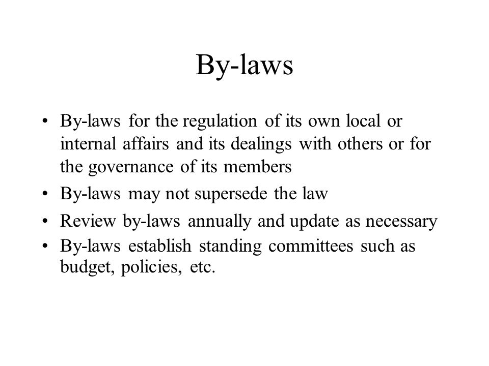 By-laws By-laws for the regulation of its own local or internal affairs and its dealings with others or for the governance of its members By-laws may not supersede the law Review by-laws annually and update as necessary By-laws establish standing committees such as budget, policies, etc.