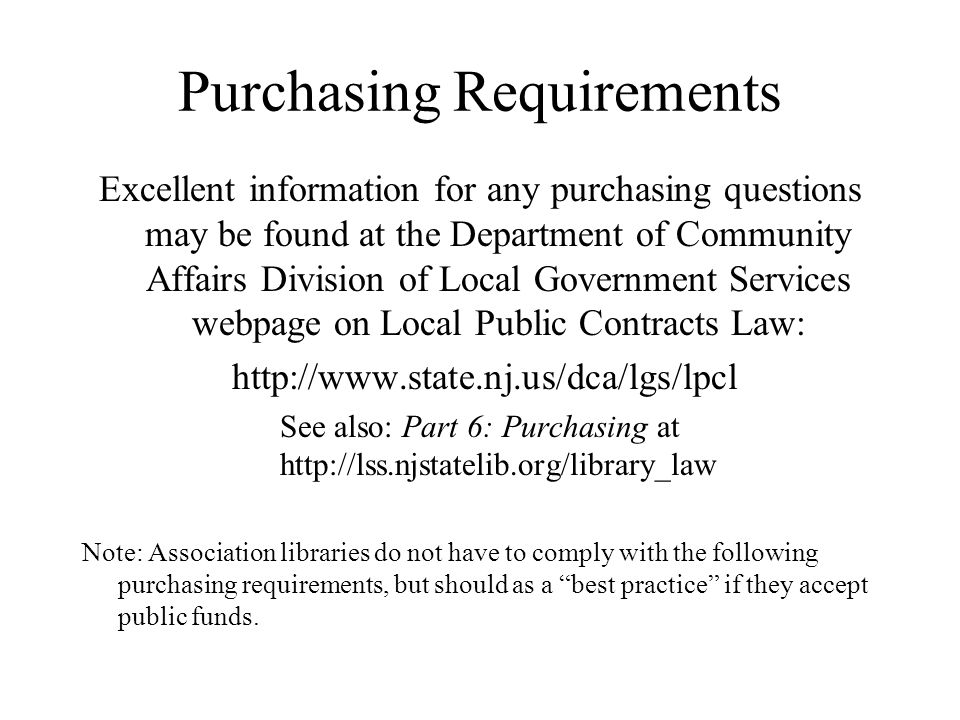Purchasing Requirements Excellent information for any purchasing questions may be found at the Department of Community Affairs Division of Local Government Services webpage on Local Public Contracts Law: http://www.state.nj.us/dca/lgs/lpcl See also: Part 6: Purchasing at http://lss.njstatelib.org/library_law Note: Association libraries do not have to comply with the following purchasing requirements, but should as a best practice if they accept public funds.