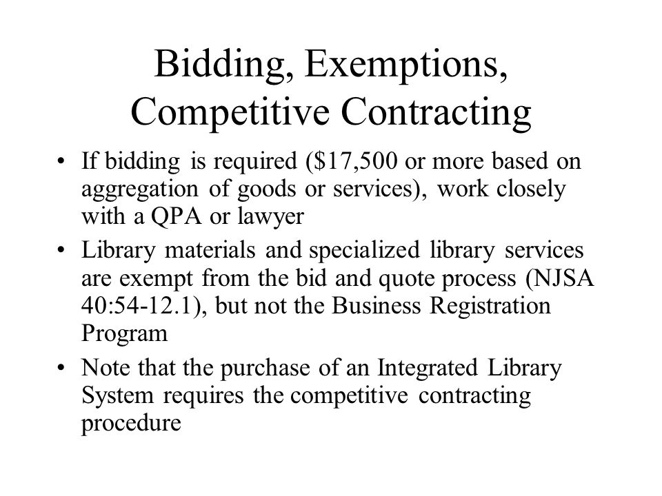 Bidding, Exemptions, Competitive Contracting If bidding is required ($17,500 or more based on aggregation of goods or services), work closely with a QPA or lawyer Library materials and specialized library services are exempt from the bid and quote process (NJSA 40:54-12.1), but not the Business Registration Program Note that the purchase of an Integrated Library System requires the competitive contracting procedure