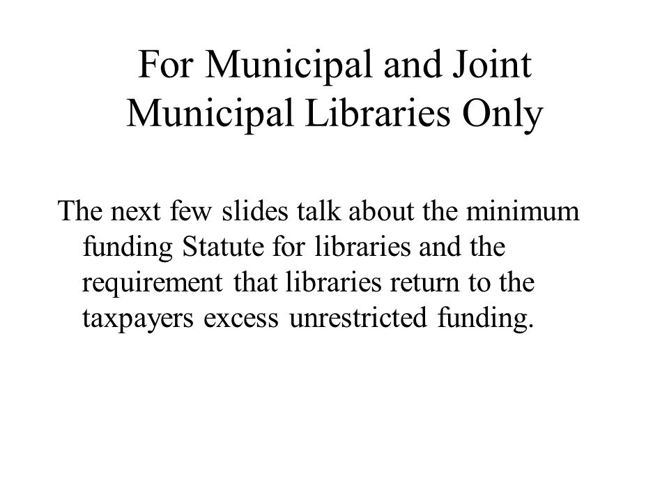 For Municipal and Joint Municipal Libraries Only The next few slides talk about the minimum funding Statute for libraries and the requirement that libraries return to the taxpayers excess unrestricted funding.
