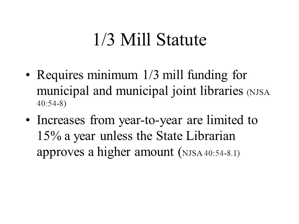 1/3 Mill Statute Requires minimum 1/3 mill funding for municipal and municipal joint libraries (NJSA 40:54-8) Increases from year-to-year are limited to 15% a year unless the State Librarian approves a higher amount ( NJSA 40:54-8.1)