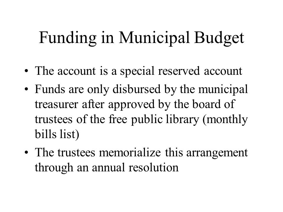 Funding in Municipal Budget The account is a special reserved account Funds are only disbursed by the municipal treasurer after approved by the board of trustees of the free public library (monthly bills list) The trustees memorialize this arrangement through an annual resolution