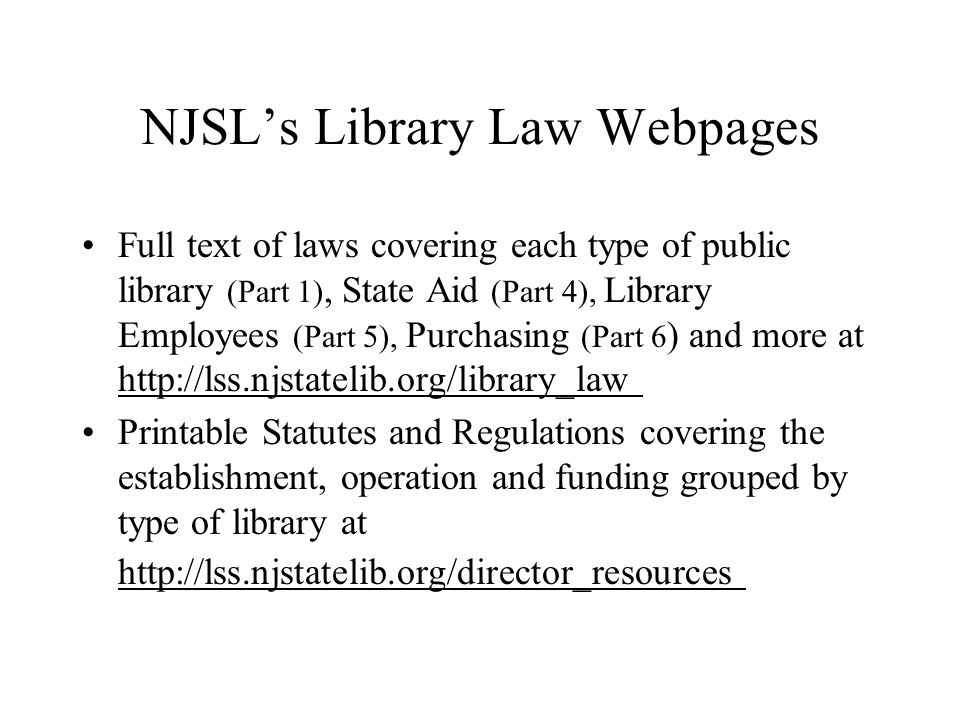 NJSL's Library Law Webpages Full text of laws covering each type of public library (Part 1), State Aid (Part 4), Library Employees (Part 5), Purchasing (Part 6 ) and more at http://lss.njstatelib.org/library_law Printable Statutes and Regulations covering the establishment, operation and funding grouped by type of library at http://lss.njstatelib.org/director_resources