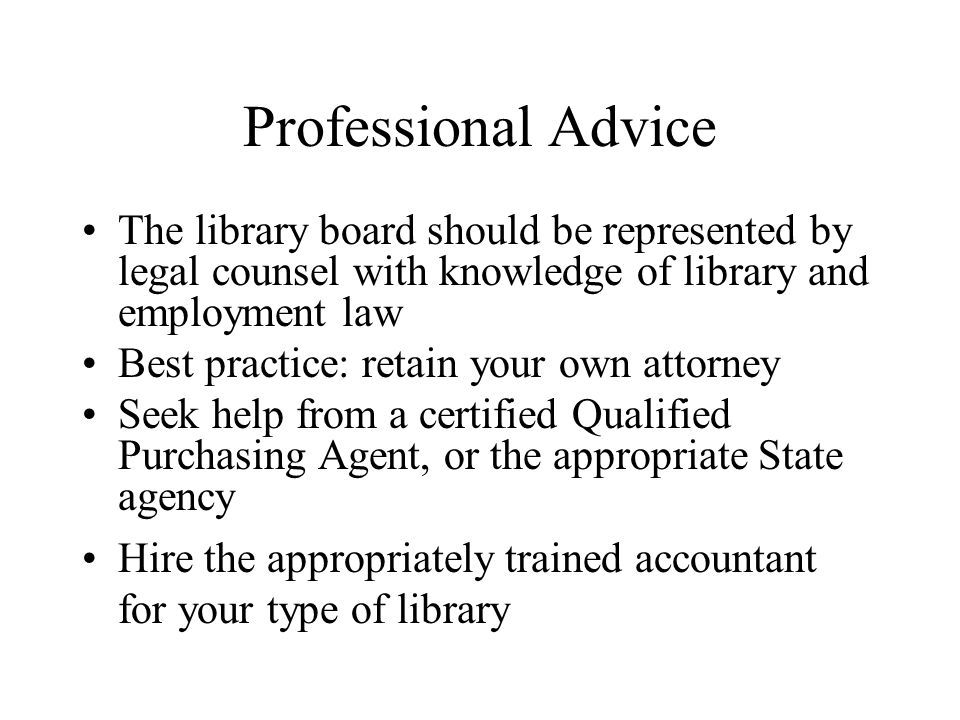 Professional Advice The library board should be represented by legal counsel with knowledge of library and employment law Best practice: retain your own attorney Seek help from a certified Qualified Purchasing Agent, or the appropriate State agency Hire the appropriately trained accountant for your type of library