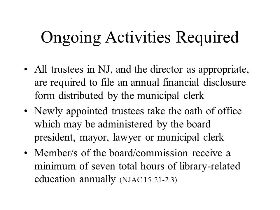 Ongoing Activities Required All trustees in NJ, and the director as appropriate, are required to file an annual financial disclosure form distributed by the municipal clerk Newly appointed trustees take the oath of office which may be administered by the board president, mayor, lawyer or municipal clerk Member/s of the board/commission receive a minimum of seven total hours of library-related education annually (NJAC 15:21-2.3)