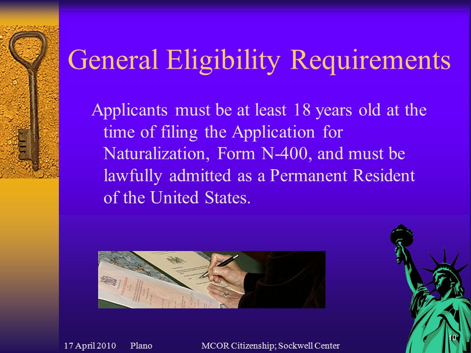 17 April 2010 PlanoMCOR Citizenship; Sockwell Center 11 General Eligibility Requirements In most cases, applicants must be a Permanent Resident of the United States for a certain number of years prior to filing for naturalization.