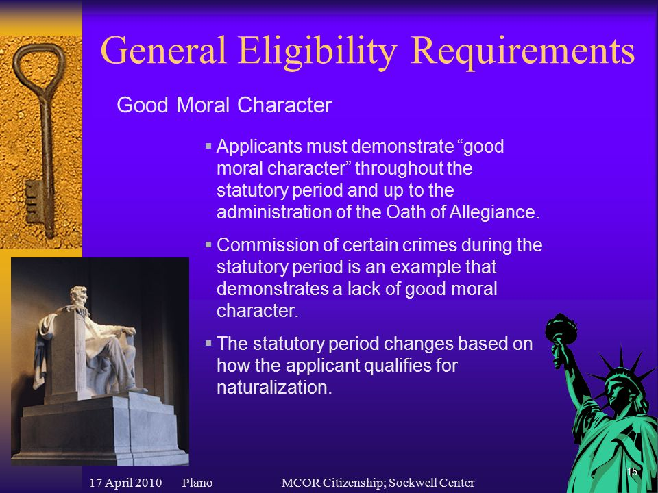 17 April 2010 PlanoMCOR Citizenship; Sockwell Center 15 General Eligibility Requirements  Applicants must demonstrate good moral character throughout the statutory period and up to the administration of the Oath of Allegiance.