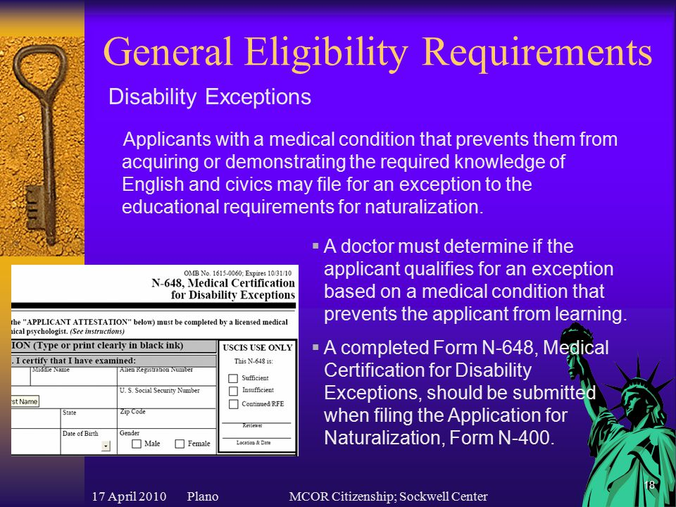 17 April 2010 PlanoMCOR Citizenship; Sockwell Center 18 General Eligibility Requirements Disability Exceptions  A doctor must determine if the applicant qualifies for an exception based on a medical condition that prevents the applicant from learning.