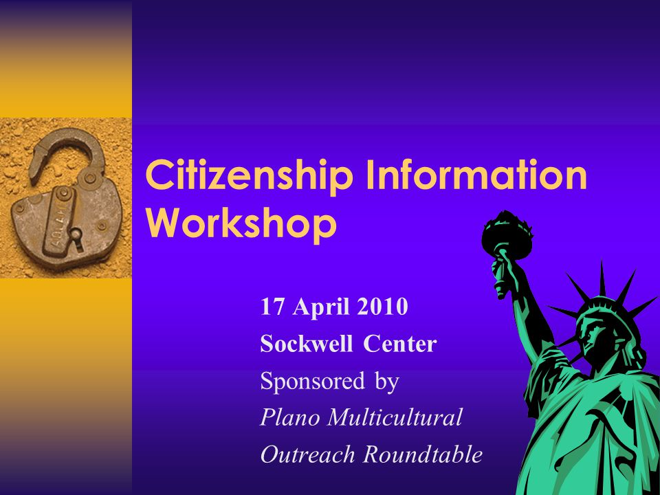 Citizenship Information Workshop 17 April 2010 Sockwell Center Sponsored by Plano Multicultural Outreach Roundtable