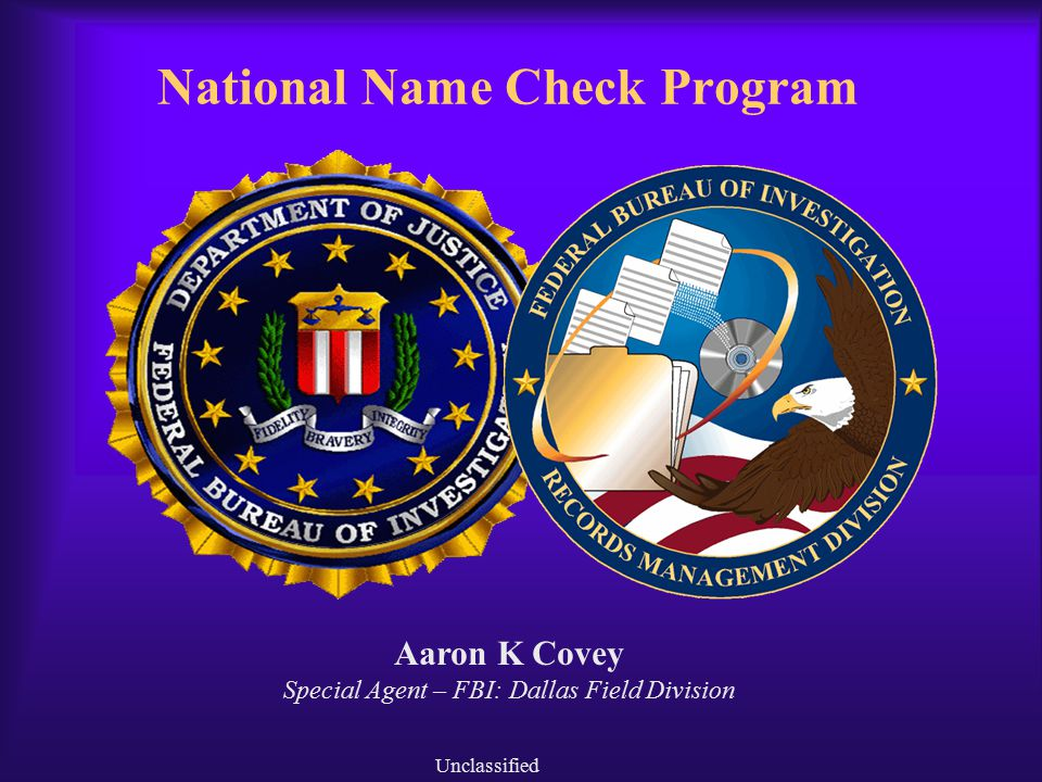National Name Check Program Unclassified Aaron K Covey Special Agent – FBI: Dallas Field Division