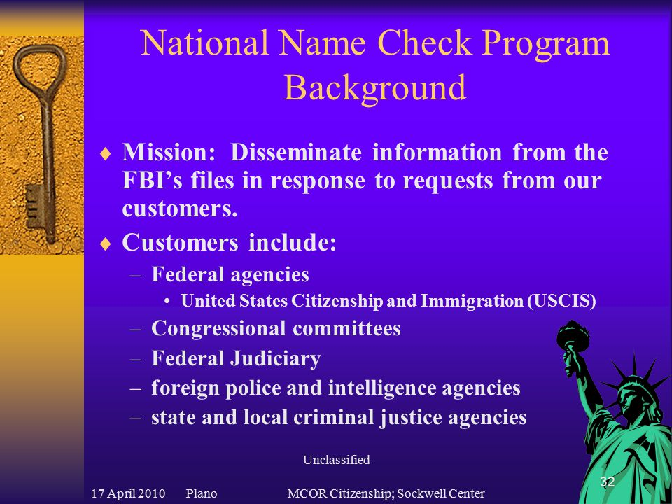 17 April 2010 PlanoMCOR Citizenship; Sockwell Center 32 National Name Check Program Background  Mission: Disseminate information from the FBI's files in response to requests from our customers.