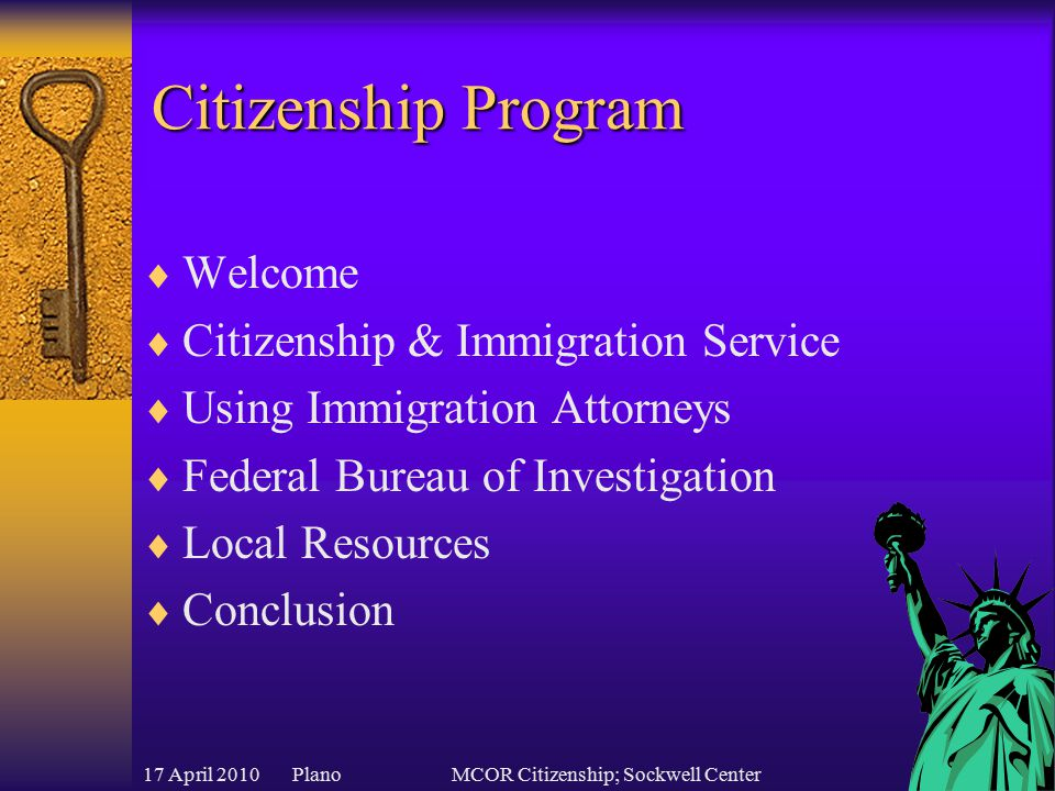 17 April 2010 PlanoMCOR Citizenship; Sockwell Center Citizenship Program  Welcome  Citizenship & Immigration Service  Using Immigration Attorneys  Federal Bureau of Investigation  Local Resources  Conclusion