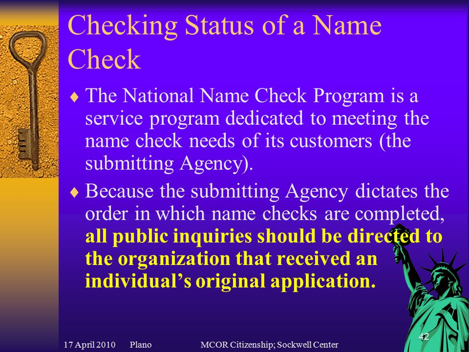 17 April 2010 PlanoMCOR Citizenship; Sockwell Center 42 Checking Status of a Name Check  The National Name Check Program is a service program dedicated to meeting the name check needs of its customers (the submitting Agency).