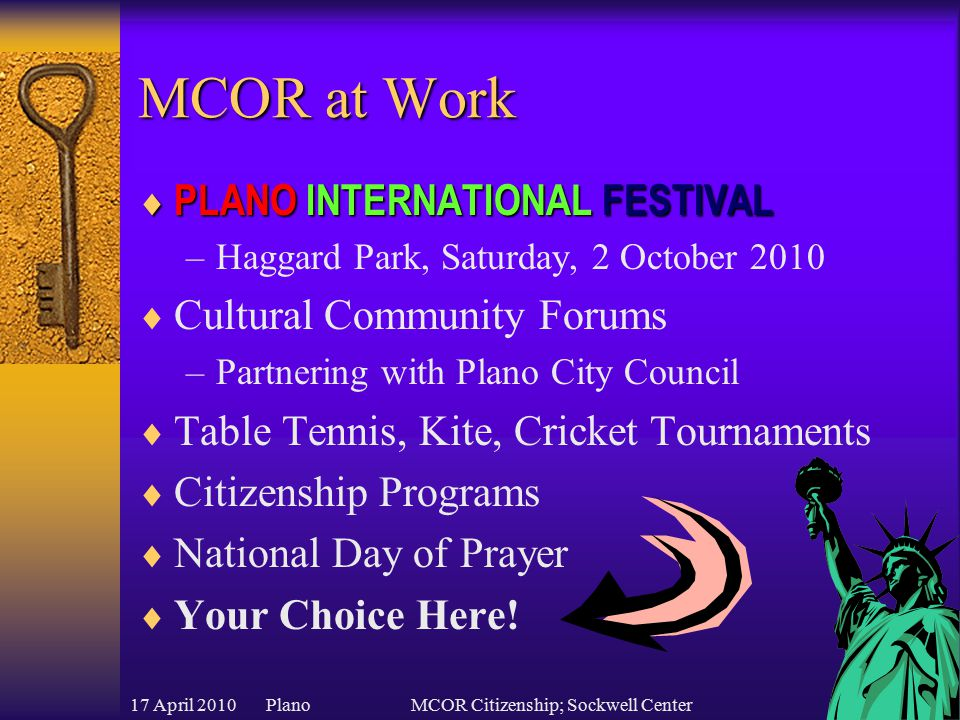 17 April 2010 PlanoMCOR Citizenship; Sockwell Center MCOR at Work  PLANOINTERNATIONALFESTIVAL  PLANO INTERNATIONAL FESTIVAL –Haggard Park, Saturday, 2 October 2010  Cultural Community Forums –Partnering with Plano City Council  Table Tennis, Kite, Cricket Tournaments  Citizenship Programs  National Day of Prayer  Your Choice Here!