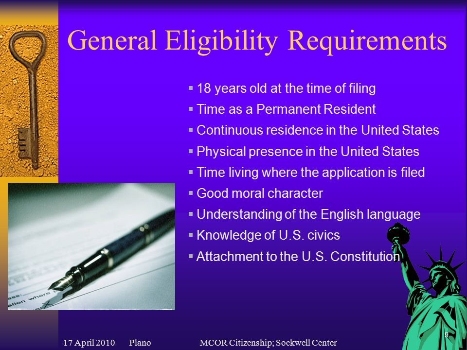 17 April 2010 PlanoMCOR Citizenship; Sockwell Center 9 General Eligibility Requirements  18 years old at the time of filing  Time as a Permanent Resident  Continuous residence in the United States  Physical presence in the United States  Time living where the application is filed  Good moral character  Understanding of the English language  Knowledge of U.S.