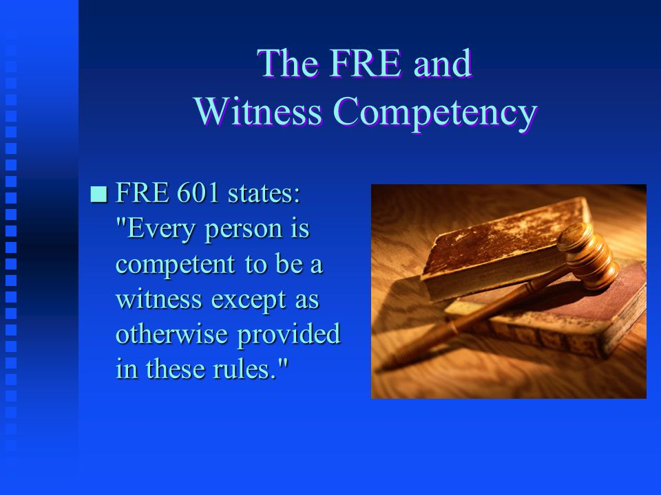 The FRE and Witness Competency n FRE 601 states: Every person is competent to be a witness except as otherwise provided in these rules.