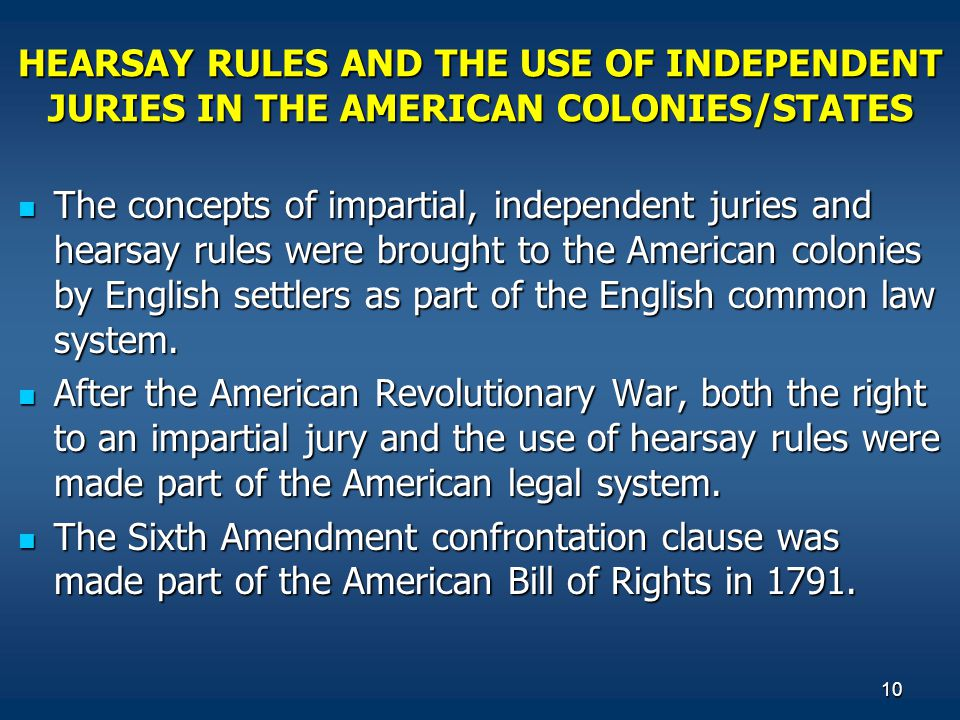 10 HEARSAY RULES AND THE USE OF INDEPENDENT JURIES IN THE AMERICAN COLONIES/STATES The concepts of impartial, independent juries and hearsay rules wer