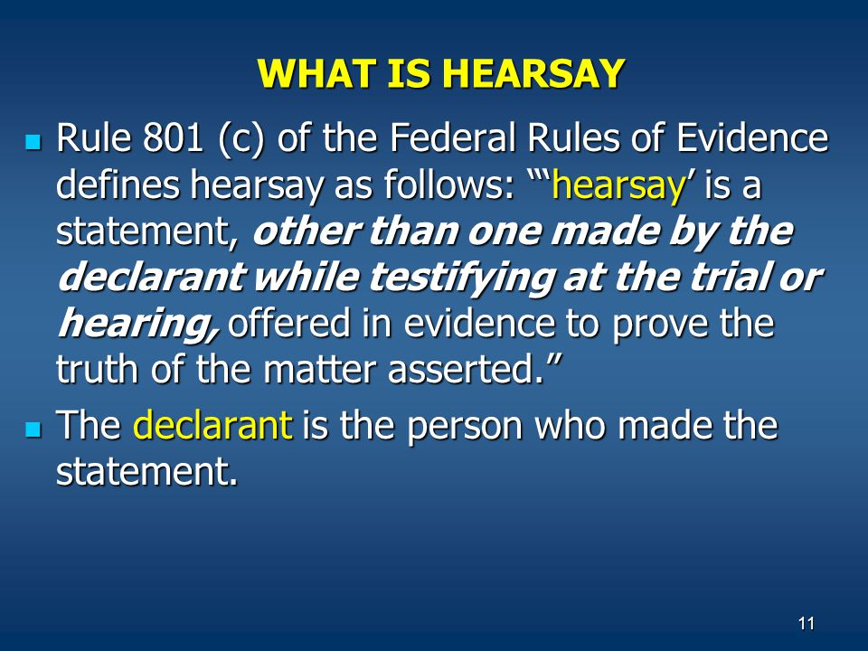 11 WHAT IS HEARSAY Rule 801 (c) of the Federal Rules of Evidence defines hearsay as follows: 'hearsay' is a statement, other than one made by the declarant while testifying at the trial or hearing, offered in evidence to prove the truth of the matter asserted. Rule 801 (c) of the Federal Rules of Evidence defines hearsay as follows: 'hearsay' is a statement, other than one made by the declarant while testifying at the trial or hearing, offered in evidence to prove the truth of the matter asserted. The declarant is the person who made the statement.