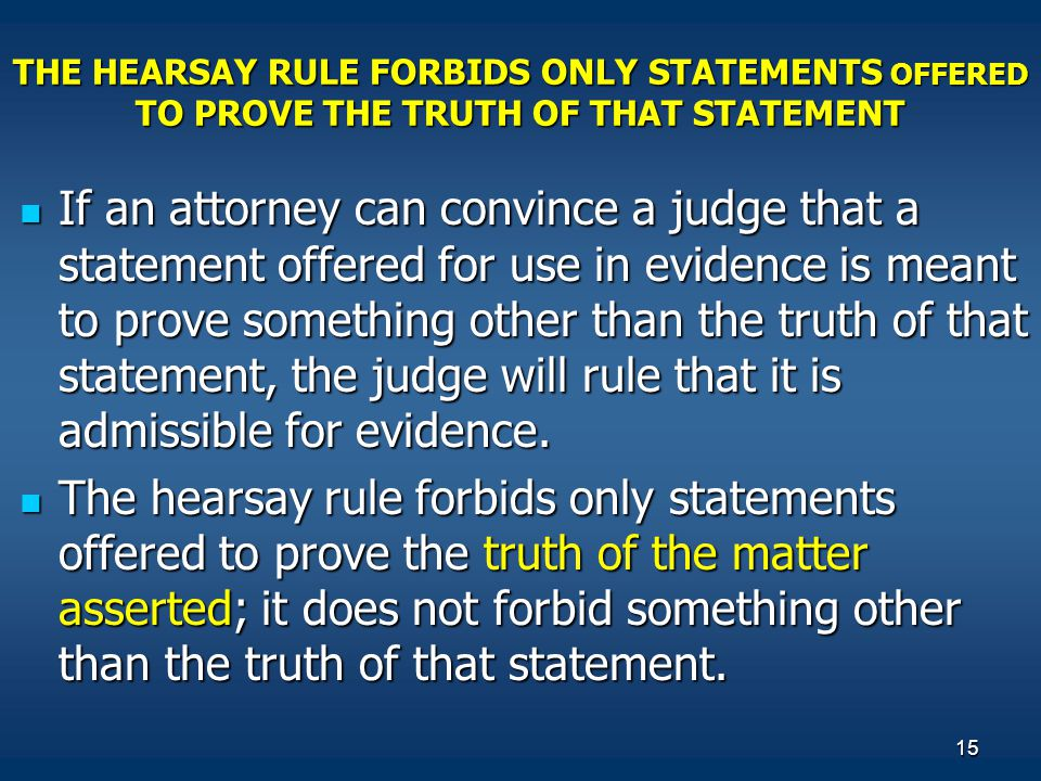 15 THE HEARSAY RULE FORBIDS ONLY STATEMENTS OFFERED TO PROVE THE TRUTH OF THAT STATEMENT If an attorney can convince a judge that a statement offered for use in evidence is meant to prove something other than the truth of that statement, the judge will rule that it is admissible for evidence.