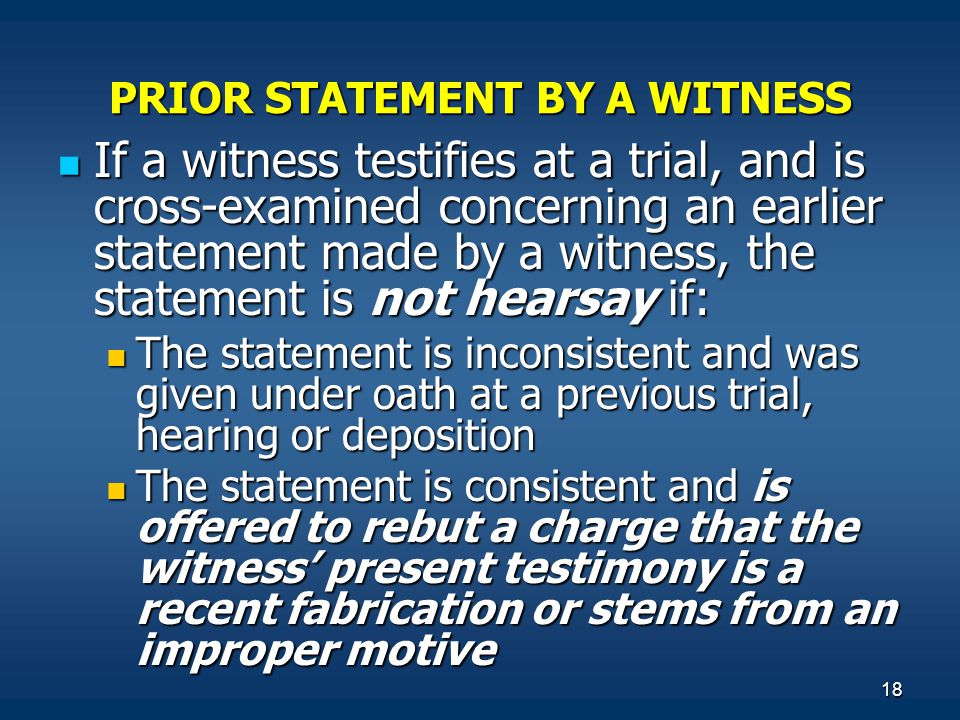 18 PRIOR STATEMENT BY A WITNESS If a witness testifies at a trial, and is cross-examined concerning an earlier statement made by a witness, the statement is not hearsay if: If a witness testifies at a trial, and is cross-examined concerning an earlier statement made by a witness, the statement is not hearsay if: The statement is inconsistent and was given under oath at a previous trial, hearing or deposition The statement is inconsistent and was given under oath at a previous trial, hearing or deposition The statement is consistent and is offered to rebut a charge that the witness' present testimony is a recent fabrication or stems from an improper motive The statement is consistent and is offered to rebut a charge that the witness' present testimony is a recent fabrication or stems from an improper motive