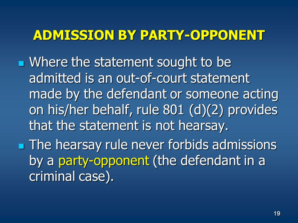 19 ADMISSION BY PARTY-OPPONENT Where the statement sought to be admitted is an out-of-court statement made by the defendant or someone acting on his/h