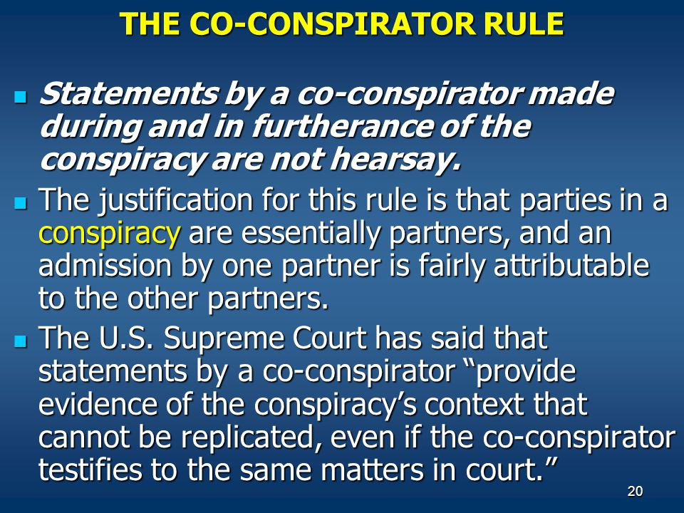 20 THE CO-CONSPIRATOR RULE Statements by a co-conspirator made during and in furtherance of the conspiracy are not hearsay.