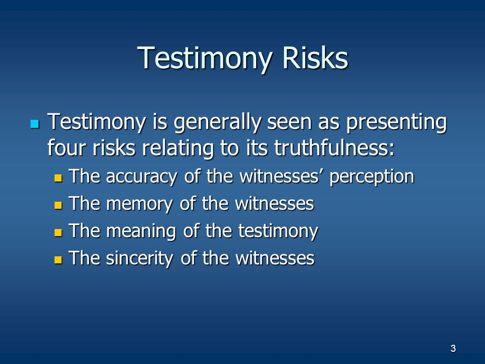 3 Testimony Risks Testimony is generally seen as presenting four risks relating to its truthfulness: Testimony is generally seen as presenting four risks relating to its truthfulness: The accuracy of the witnesses' perception The accuracy of the witnesses' perception The memory of the witnesses The memory of the witnesses The meaning of the testimony The meaning of the testimony The sincerity of the witnesses The sincerity of the witnesses