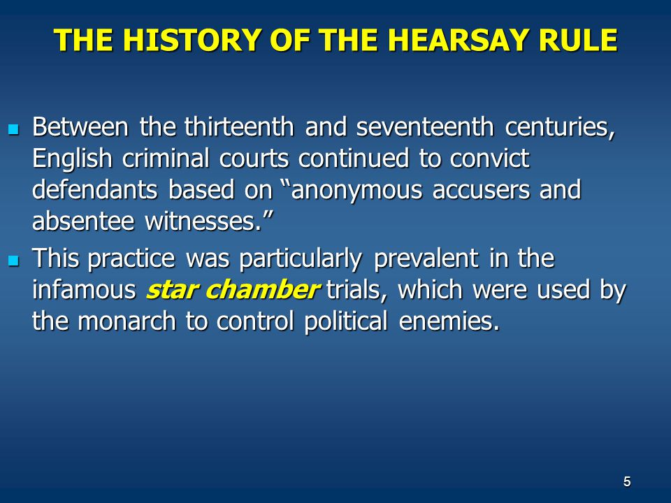 5 THE HISTORY OF THE HEARSAY RULE Between the thirteenth and seventeenth centuries, English criminal courts continued to convict defendants based on anonymous accusers and absentee witnesses. Between the thirteenth and seventeenth centuries, English criminal courts continued to convict defendants based on anonymous accusers and absentee witnesses. This practice was particularly prevalent in the infamous star chamber trials, which were used by the monarch to control political enemies.