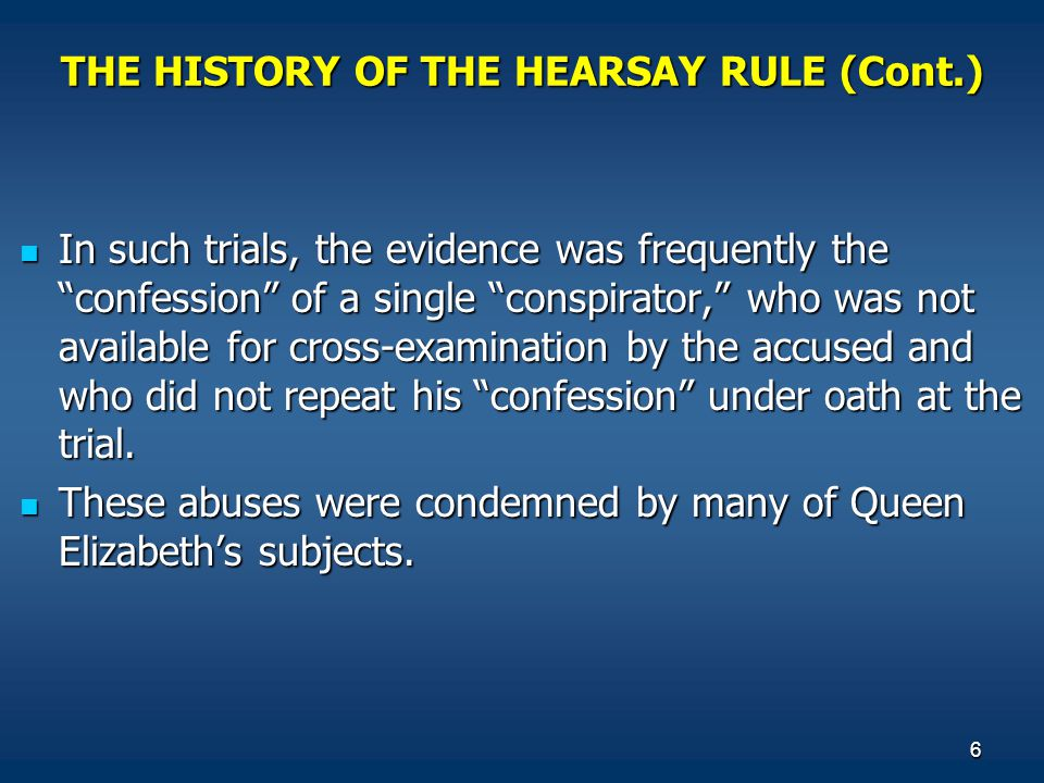 6 THE HISTORY OF THE HEARSAY RULE (Cont.) In such trials, the evidence was frequently the confession of a single conspirator, who was not available for cross-examination by the accused and who did not repeat his confession under oath at the trial.